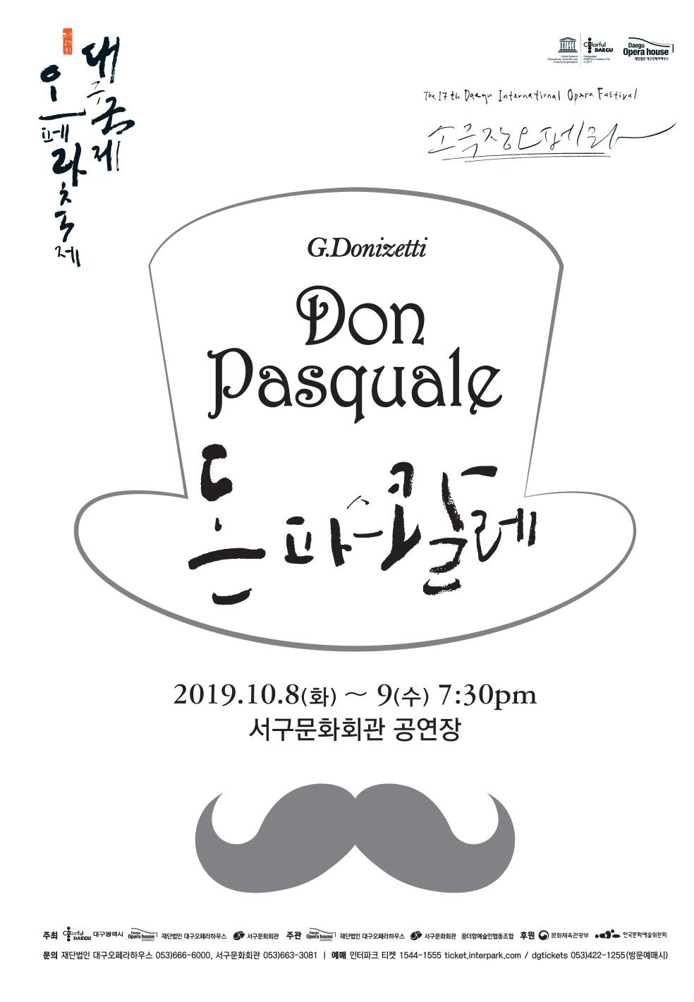 대구오페라축제 / The 17th Daegu International Opera Festival / 소극장오페라 /G.Donizetti / Don Pasquale 돈파스콸레 / 2019.10.8(화)~9(수) 7:30pm 서구문화회관 공연장 / 주최 : 대구광역시, 재단법인 대구오페라하우스, 서구문화회관 / 주관: 재단법인 대구오페라하우스, 서구문화회관, 꿈더함예술인협동조합 / 후원 : 문화체육관광부, 한국문화예술위원회 / 문의 : 재단법인 대구오페라하우스 053)666-6000, 서구문화회관 053)663-3081 / 예매 : 인터파크 티켓 1544-1555 ticket.interpark.com / dgtickets 053)422-1255(방문예매시)