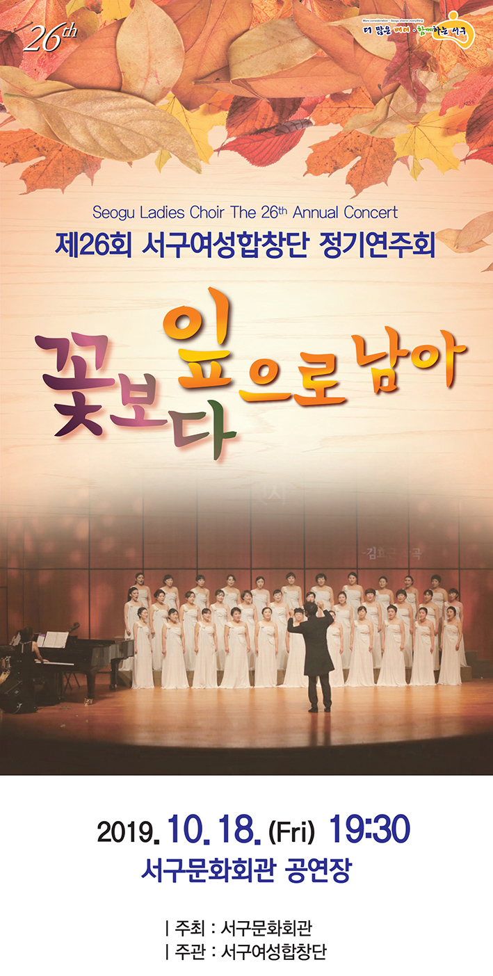 Seogu Ladies Choir The 26th Annual Concert     제26회 서구여성합창단 정기연주회     꽃보다 잎으로 남아     20119.10.18.(Fri) 19:30 / 서구문화회관 공연장     주최: 서구문화회관 / 주관 : 서구여성합창단