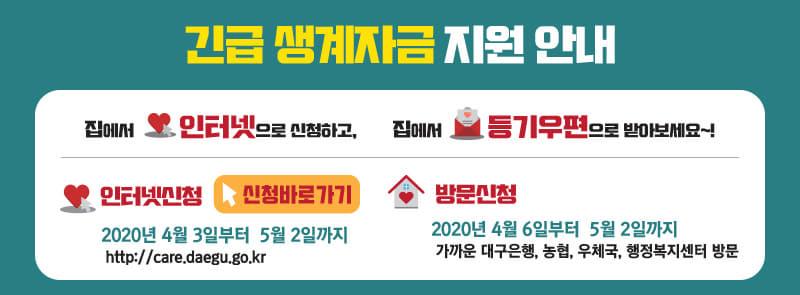 긴급 생계자금 지원 안내 / 집에서 인터넷으로 신청하고, 집에서 등기우편으로 받아보세요~! / 인터넷신청 : 2020년 4월 3일부터 5월 2일까지, http://care.daegu.go.kr / 방문신청 : 2020년 4월 6일부터 5월 2일까지 / 가까운 대구은행, 농협, 우체국, 행정복지센터 방문
